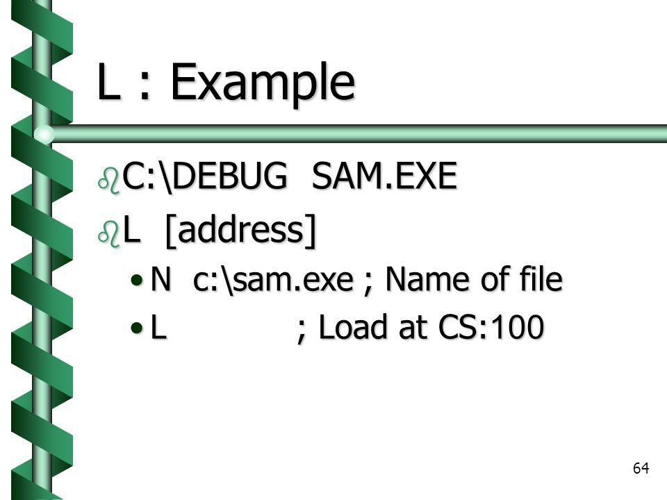 L : Example C:\DEBUG SAM.EXE L [address] N c:\sam.exe ; Name of file